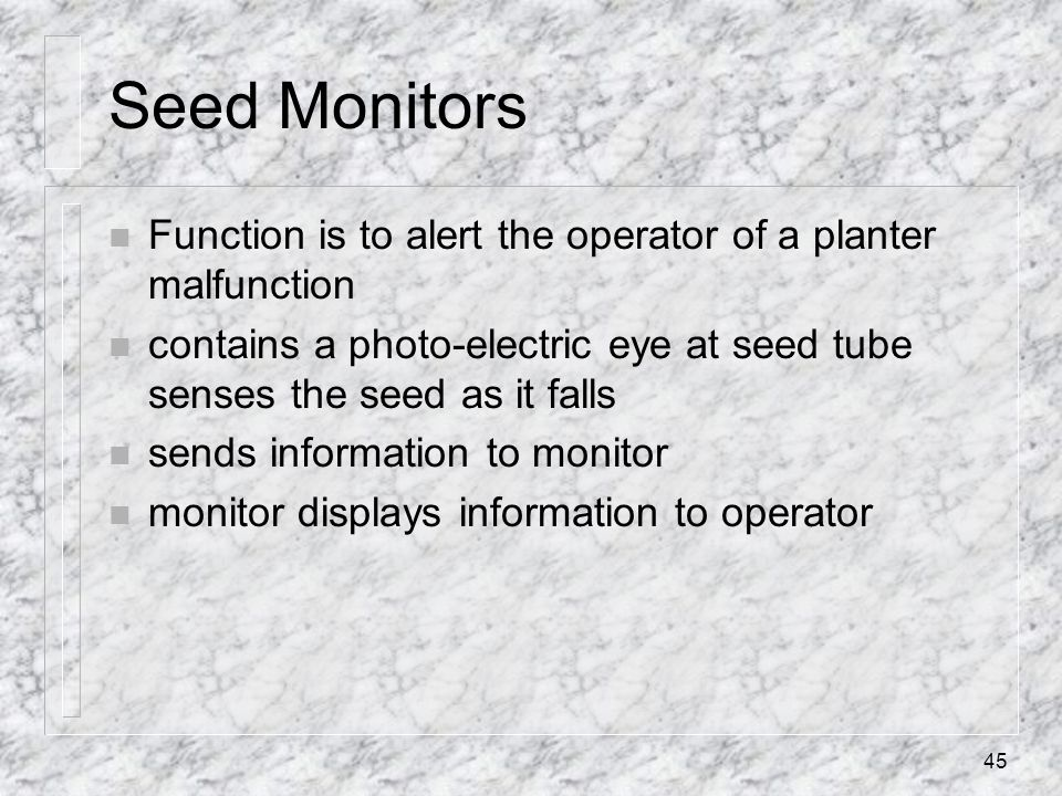 Seed Monitors Function is to alert the operator of a planter malfunction. contains a photo-electric eye at seed tube senses the seed as it falls.