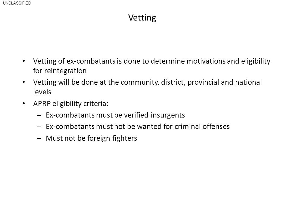 UNCLASSIFIED Vetting. Vetting of ex-combatants is done to determine motivations and eligibility for reintegration.