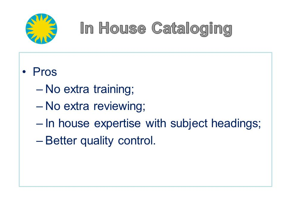 In House Cataloging Pros No extra training; No extra reviewing;