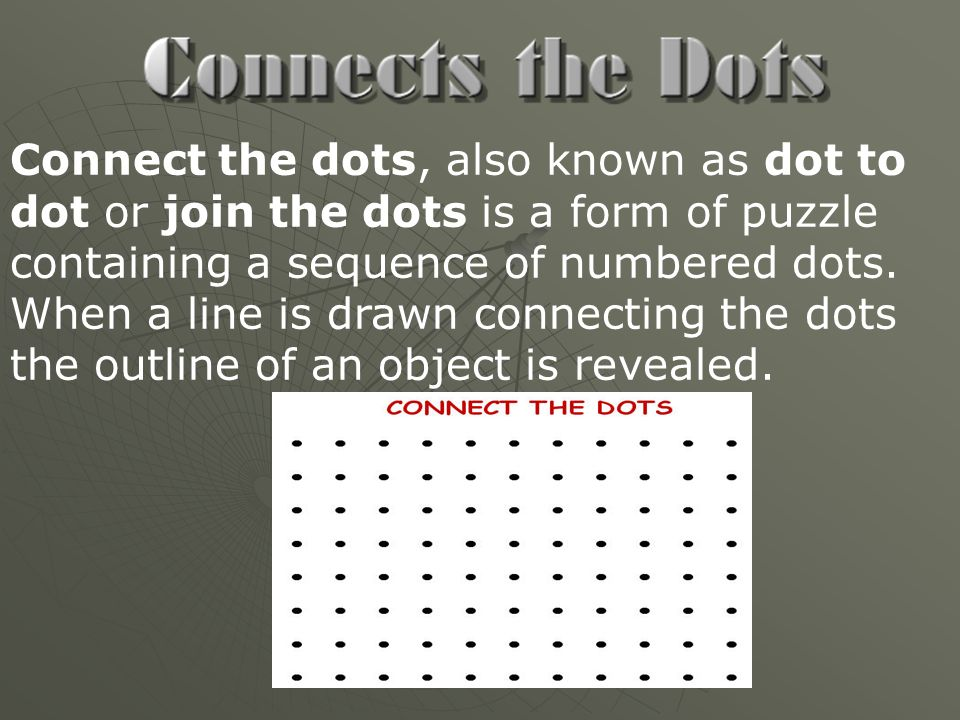 Connect the dots, also known as dot to dot or join the dots is a form of puzzle containing a sequence of numbered dots.