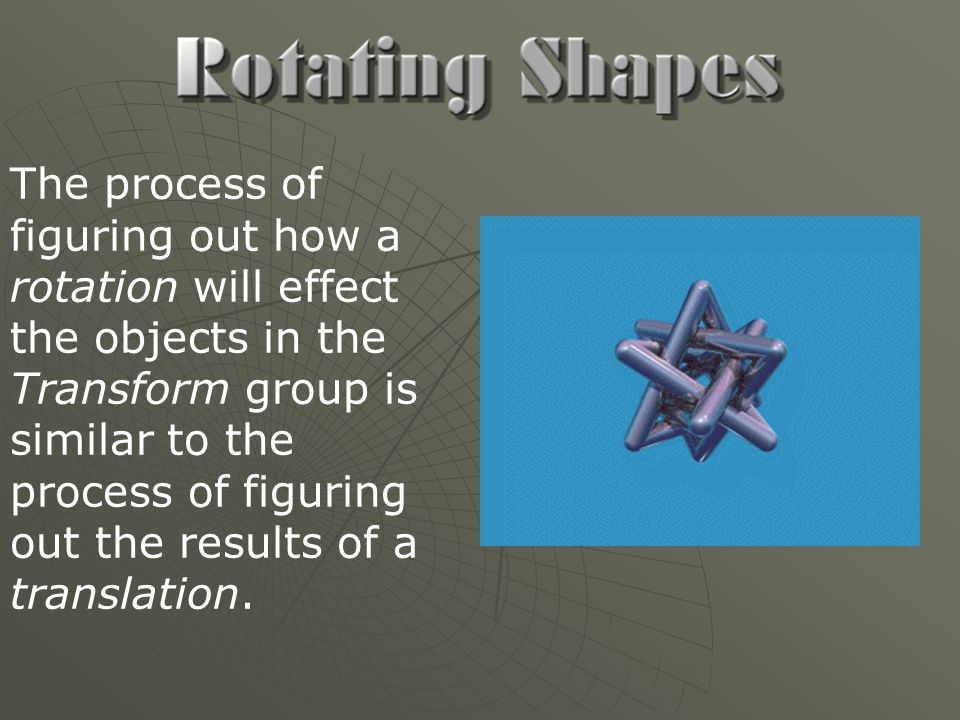 The process of figuring out how a rotation will effect the objects in the Transform group is similar to the process of figuring out the results of a translation.