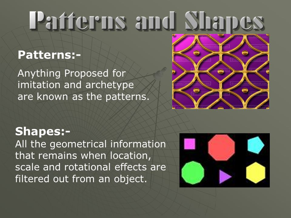 Patterns:- Anything Proposed for imitation and archetype are known as the patterns. Shapes:-