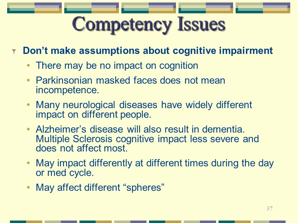Competency Issues Don't make assumptions about cognitive impairment