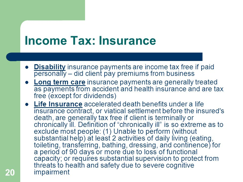 Income Tax: InsuranceDisability insurance payments are income tax free if paid personally – did client pay premiums from business.