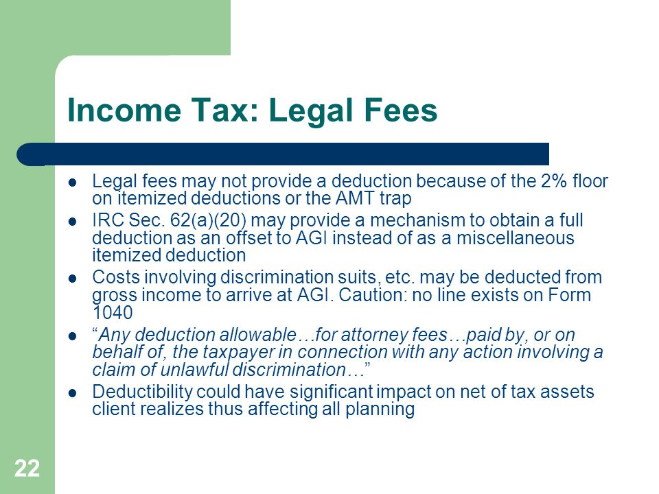Income Tax: Legal Fees Legal fees may not provide a deduction because of the 2% floor on itemized deductions or the AMT trap.