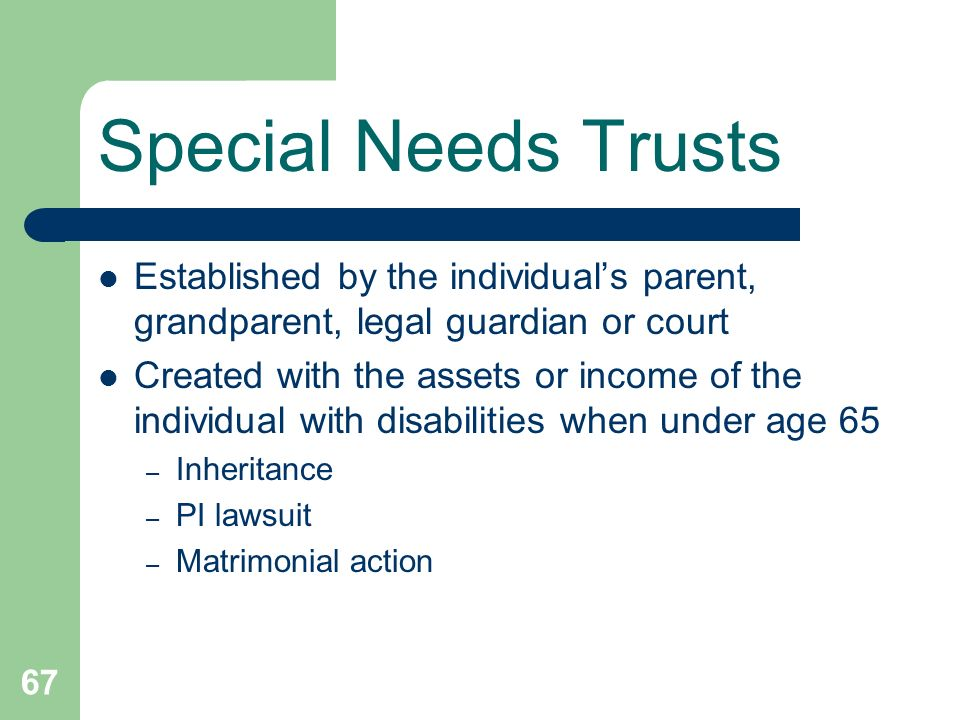 Special Needs TrustsEstablished by the individual's parent, grandparent, legal guardian or court.