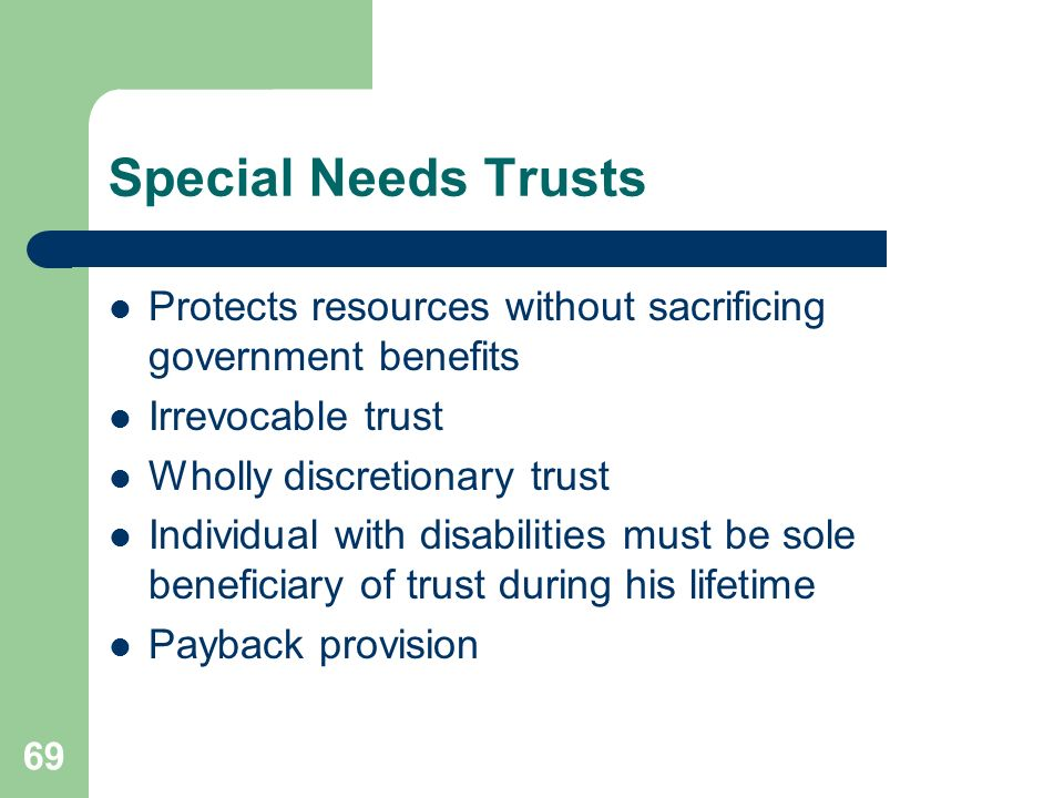 Special Needs TrustsProtects resources without sacrificing government benefits. Irrevocable trust. Wholly discretionary trust.