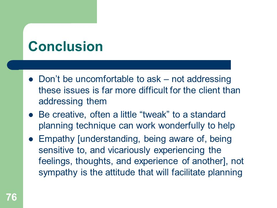 Conclusion Don't be uncomfortable to ask – not addressing these issues is far more difficult for the client than addressing them.