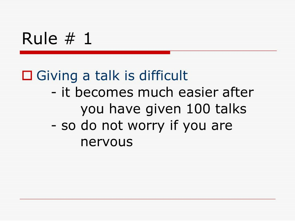 Rule # 1Giving a talk is difficult - it becomes much easier after you have given 100 talks - so do not worry if you are nervous.