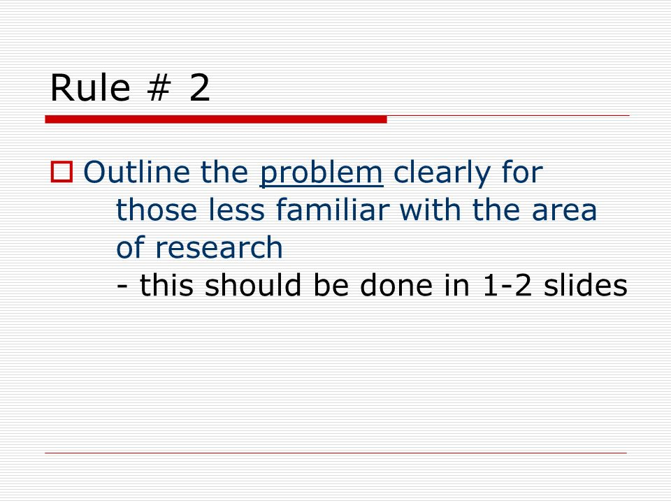 Rule # 2 Outline the problem clearly for those less familiar with the area of research - this should be done in 1-2 slides.