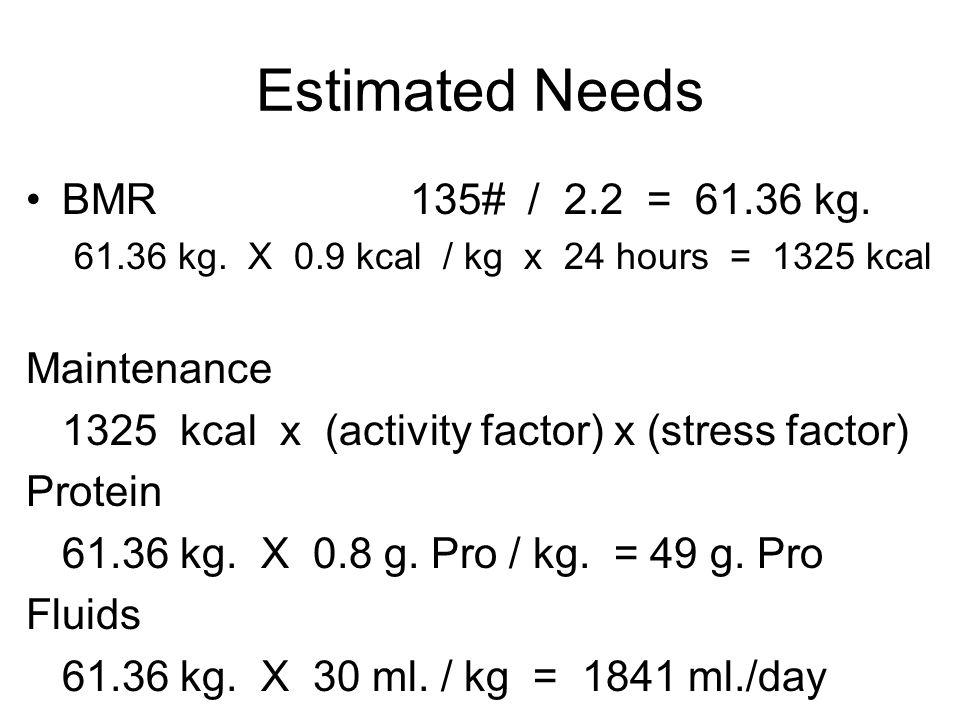 Estimated Needs BMR 135# / 2.2 = 61.36 kg. Maintenance