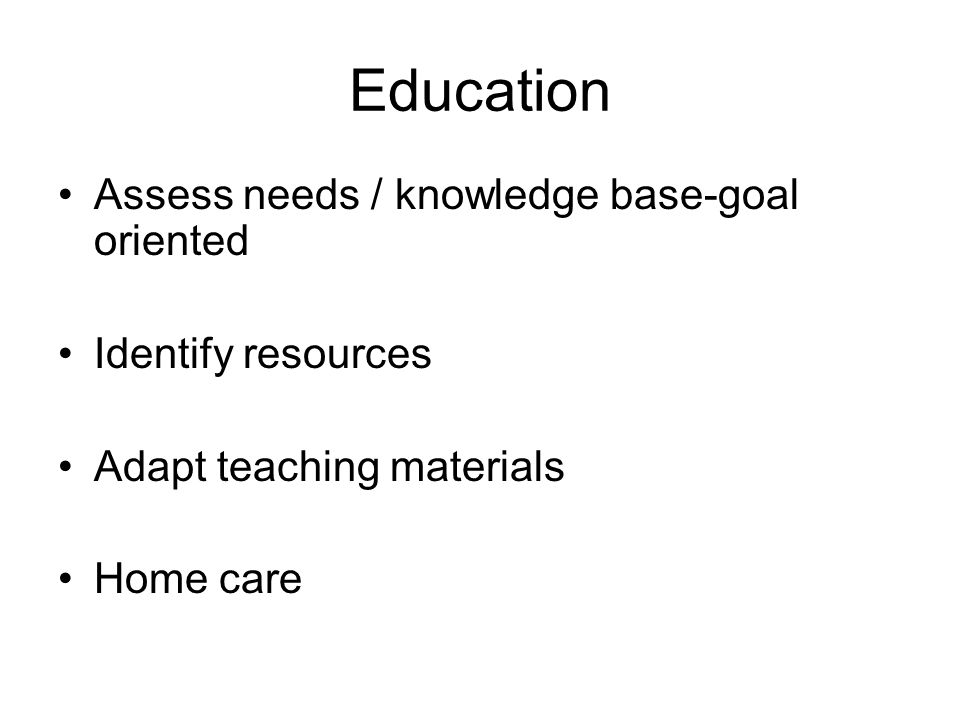 Education Assess needs / knowledge base-goal oriented