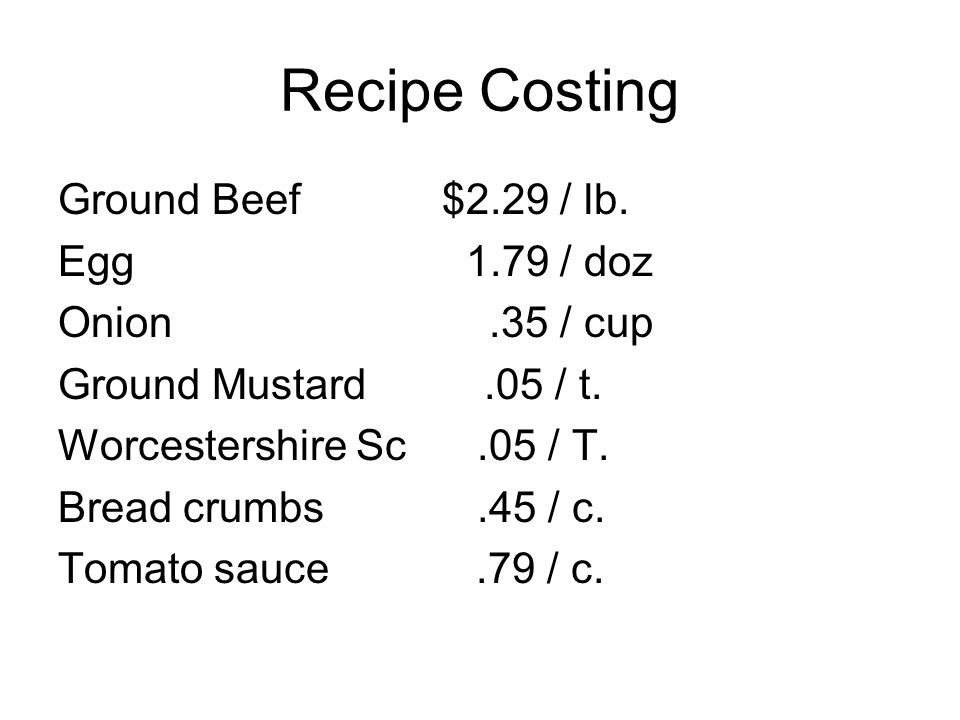 Recipe Costing Ground Beef $2.29 / lb. Egg 1.79 / doz Onion .35 / cup