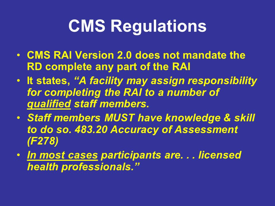 CMS Regulations CMS RAI Version 2.0 does not mandate the RD complete any part of the RAI.