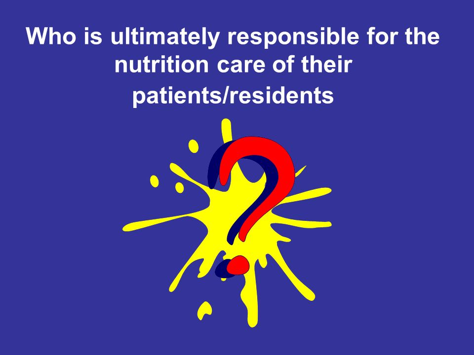 Who is ultimately responsible for the nutrition care of their patients/residents