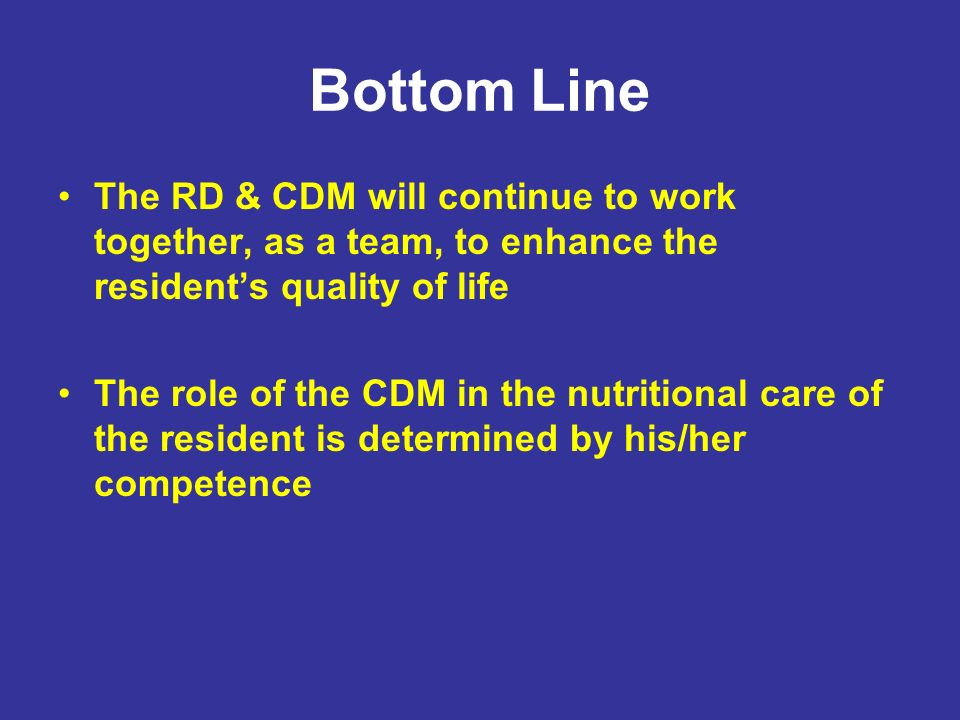 Bottom Line The RD & CDM will continue to work together, as a team, to enhance the resident's quality of life.