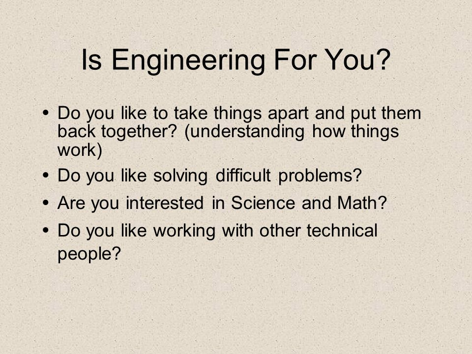 Is Engineering For You Do you like to take things apart and put them back together (understanding how things work)