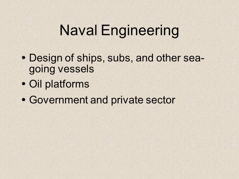 Naval Engineering Design of ships, subs, and other sea- going vessels
