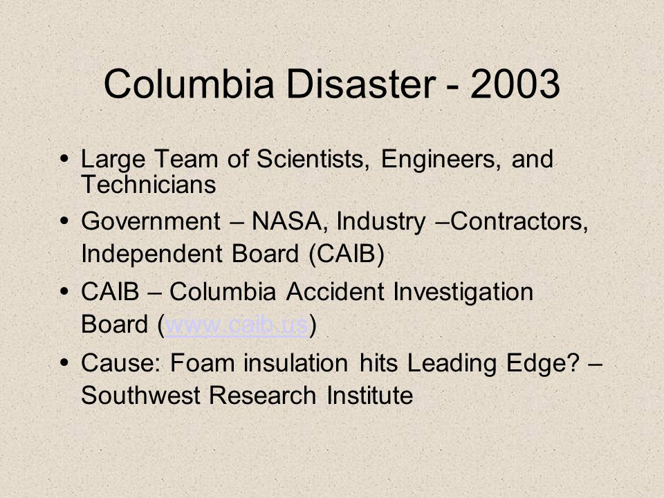 Columbia Disaster - 2003 Large Team of Scientists, Engineers, and Technicians. Government – NASA, Industry –Contractors, Independent Board (CAIB)‏