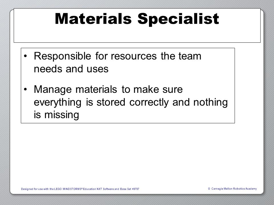 Materials Specialist Responsible for resources the team needs and uses