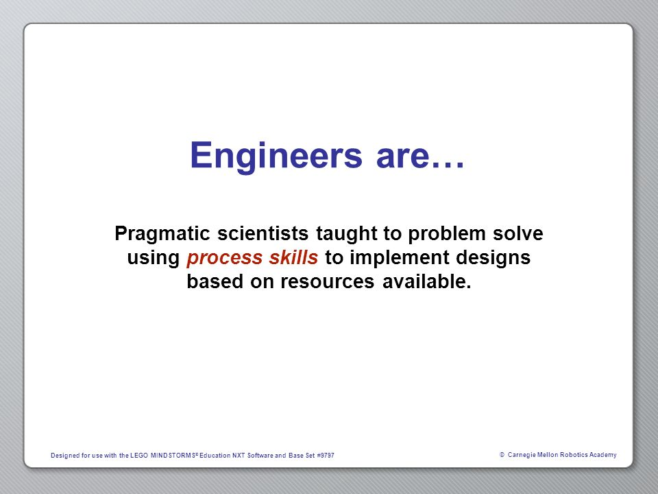 Engineers are… Pragmatic scientists taught to problem solve using process skills to implement designs based on resources available.