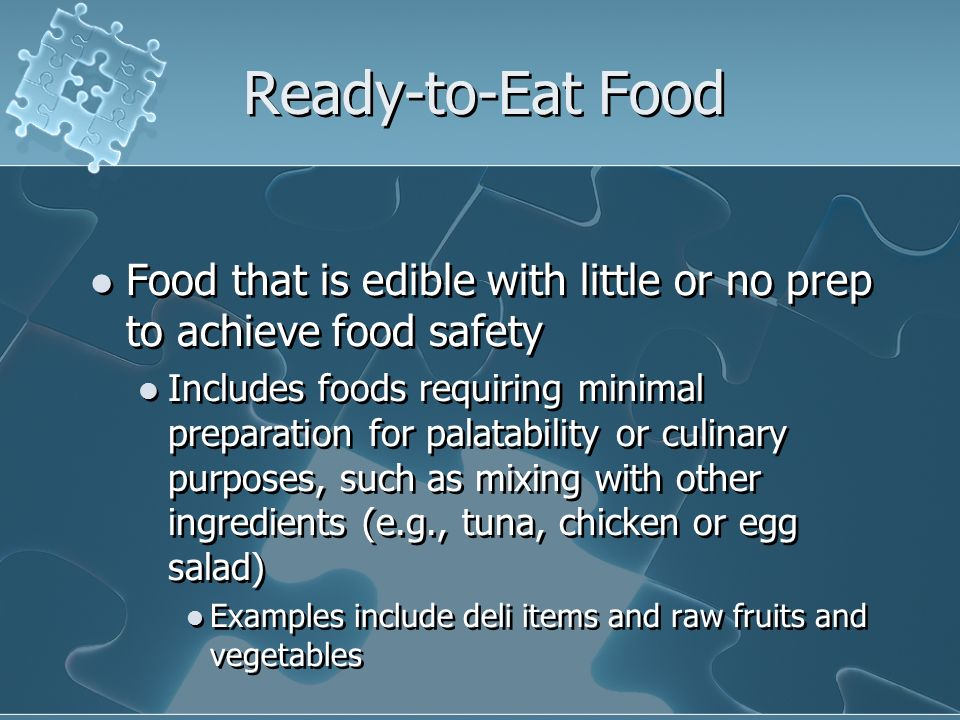 Ready-to-Eat Food Food that is edible with little or no prep to achieve food safety.