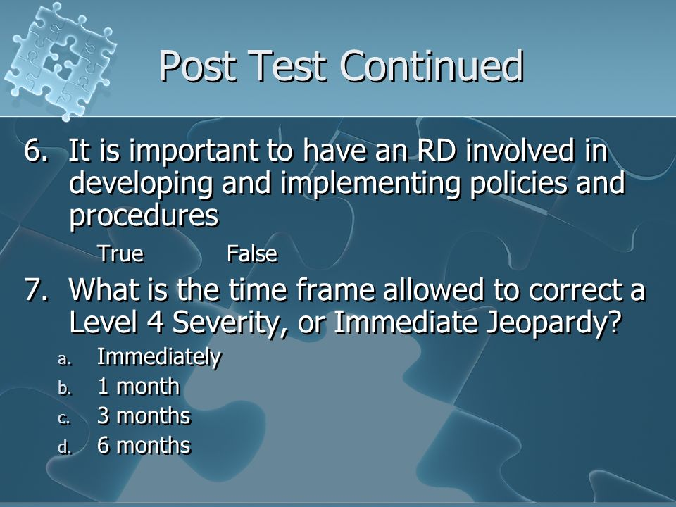 Post Test Continued 6. It is important to have an RD involved in developing and implementing policies and procedures.