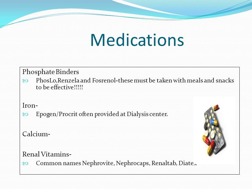 Medications Phosphate Binders Iron- Calcium- Renal Vitamins-