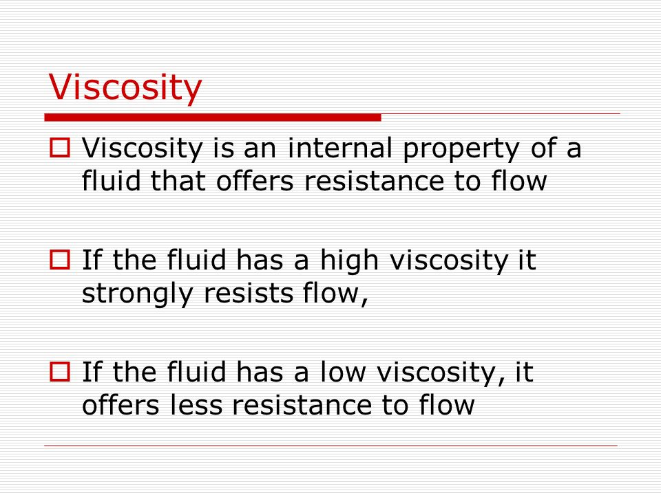 Viscosity Viscosity is an internal property of a fluid that offers resistance to flow. If the fluid has a high viscosity it strongly resists flow,