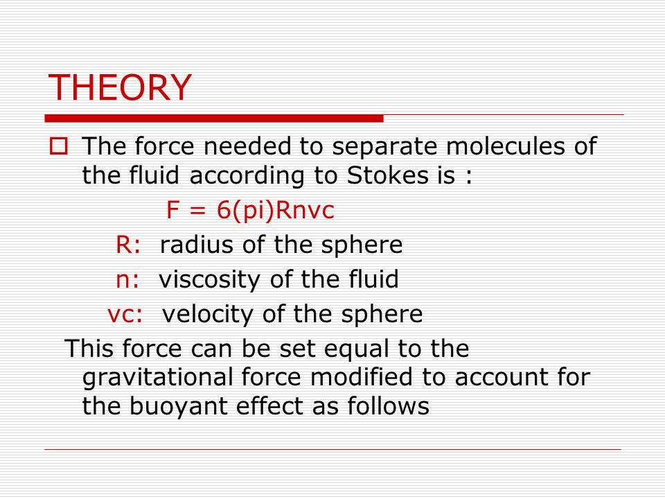 THEORY The force needed to separate molecules of the fluid according to Stokes is : F = 6(pi)Rnvc.