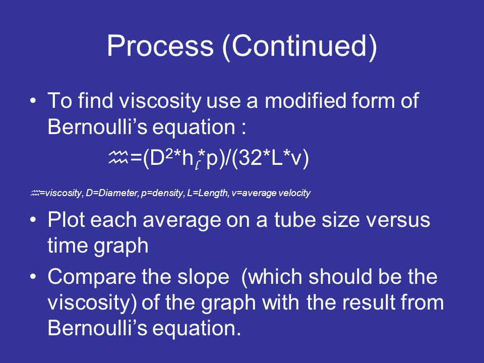 Process (Continued) To find viscosity use a modified form of Bernoulli's equation : h=(D2*hl*p)/(32*L*v)