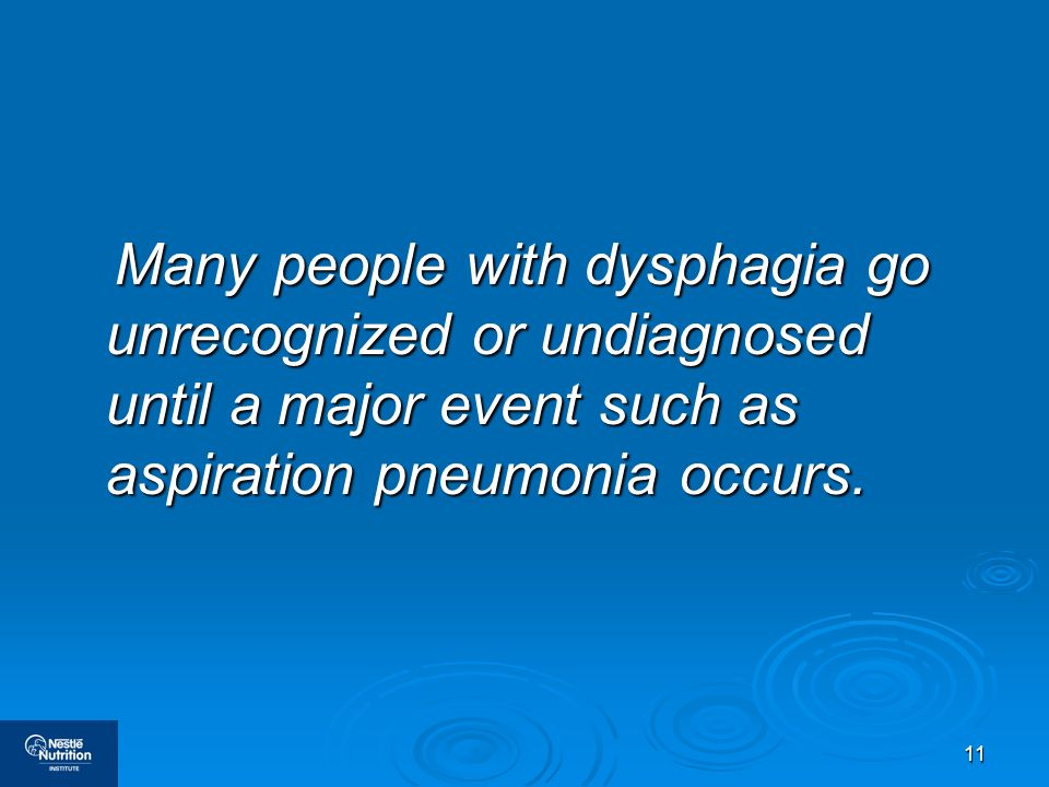 Many people with dysphagia go unrecognized or undiagnosed until a major event such as aspiration pneumonia occurs.