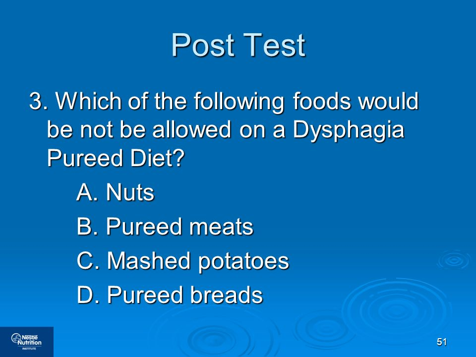 Post Test 3. Which of the following foods would be not be allowed on a Dysphagia Pureed Diet A. Nuts.
