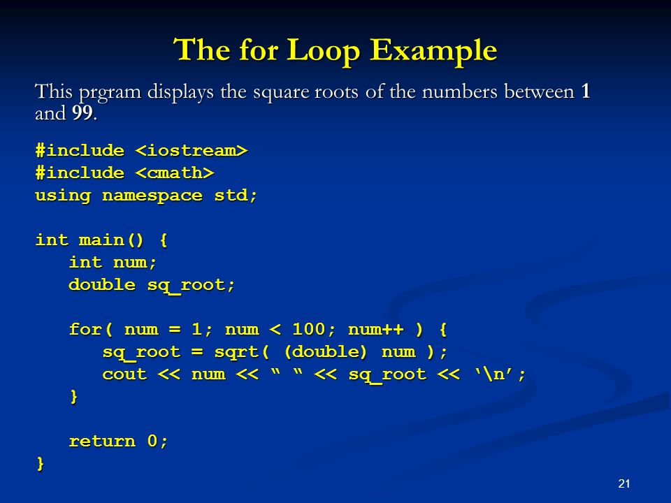 The for Loop Example This prgram displays the square roots of the numbers between 1 and 99. #include <iostream>