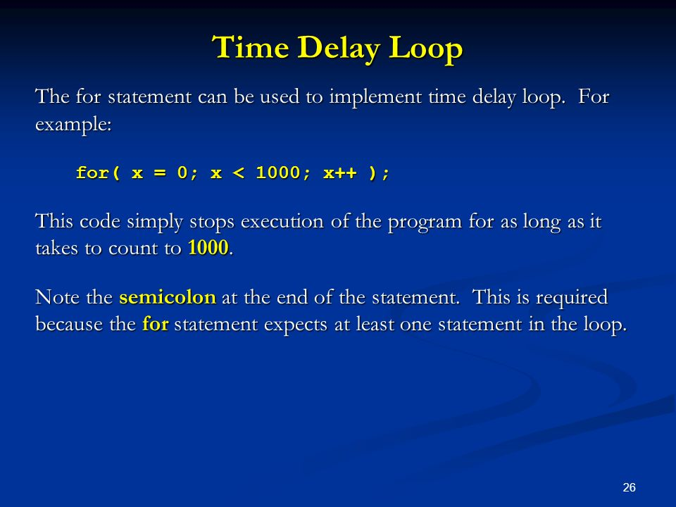 Time Delay Loop The for statement can be used to implement time delay loop. For example: for( x = 0; x < 1000; x++ );