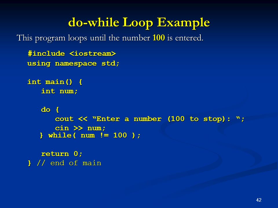 do-while Loop Example This program loops until the number 100 is entered. #include <iostream> using namespace std;
