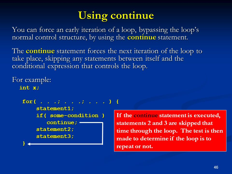 Using continue You can force an early iteration of a loop, bypassing the loop's normal control structure, by using the continue statement.