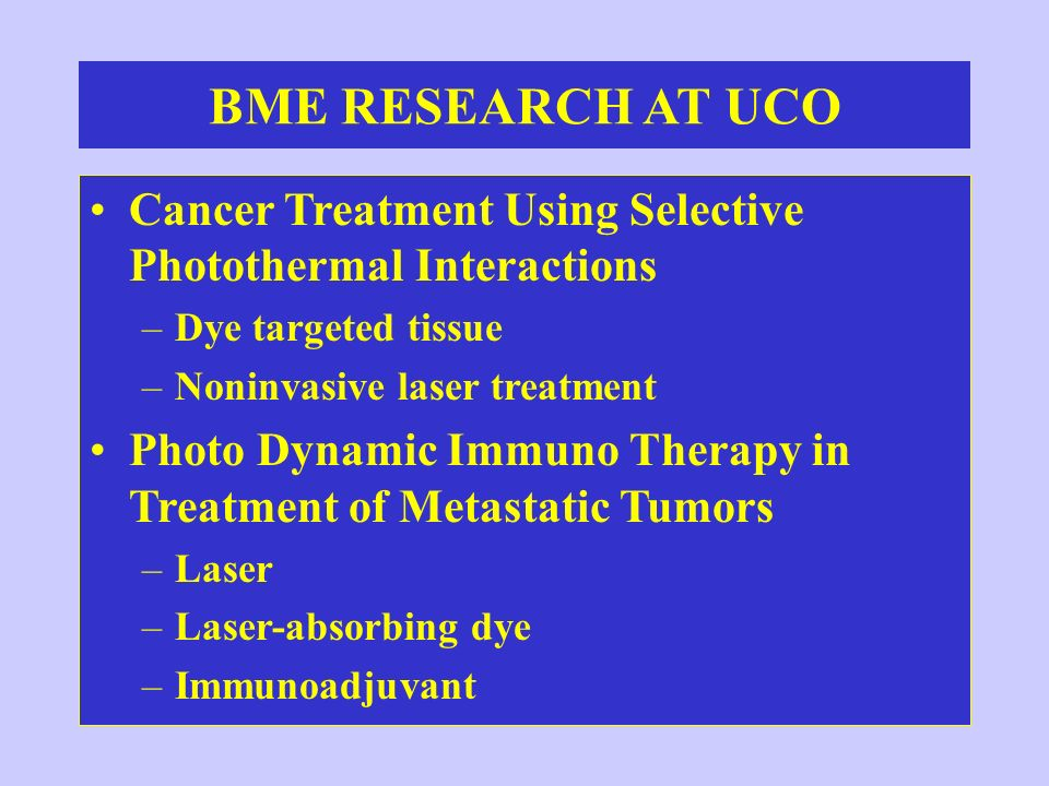 BME RESEARCH AT UCO Cancer Treatment Using Selective Photothermal Interactions. Dye targeted tissue.