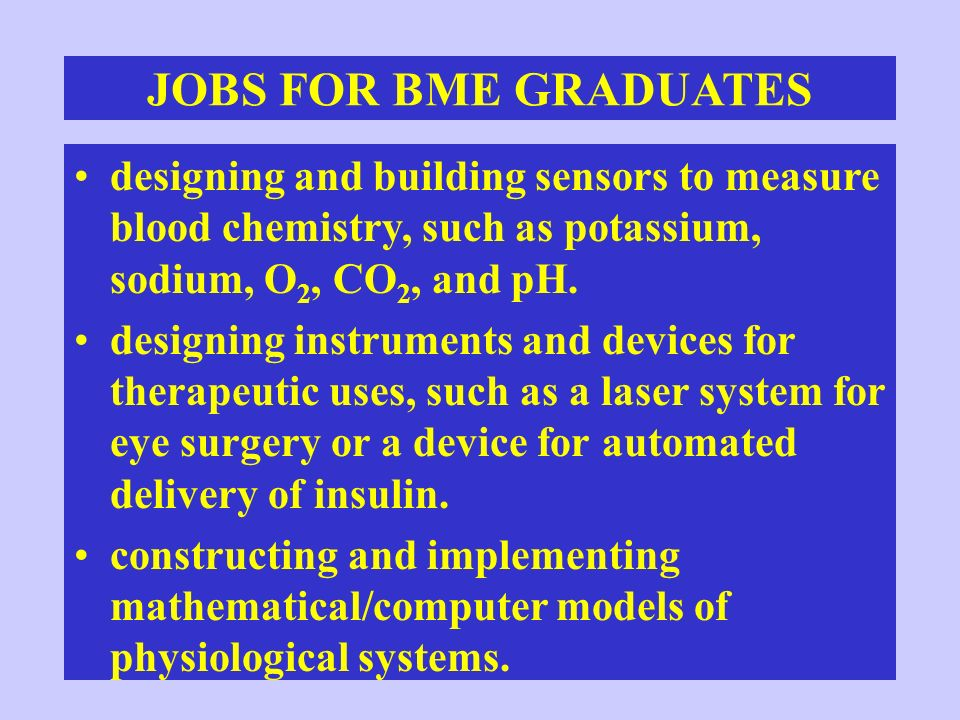JOBS FOR BME GRADUATES designing and building sensors to measure blood chemistry, such as potassium, sodium, O2, CO2, and pH.