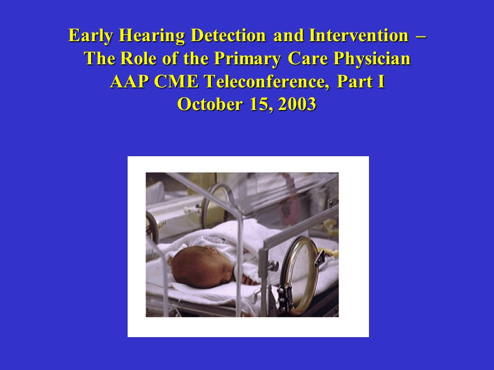 Early Hearing Detection and Intervention – The Role of the Primary Care Physician AAP CME Teleconference, Part I October 15, 2003