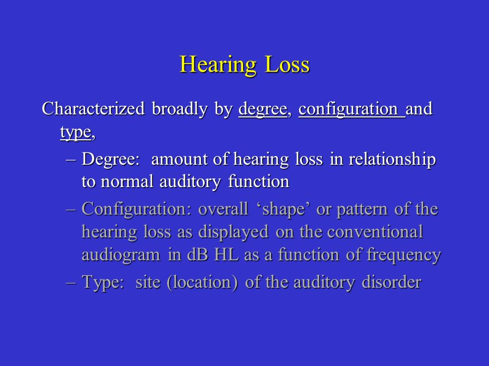 Hearing Loss Characterized broadly by degree, configuration and type,