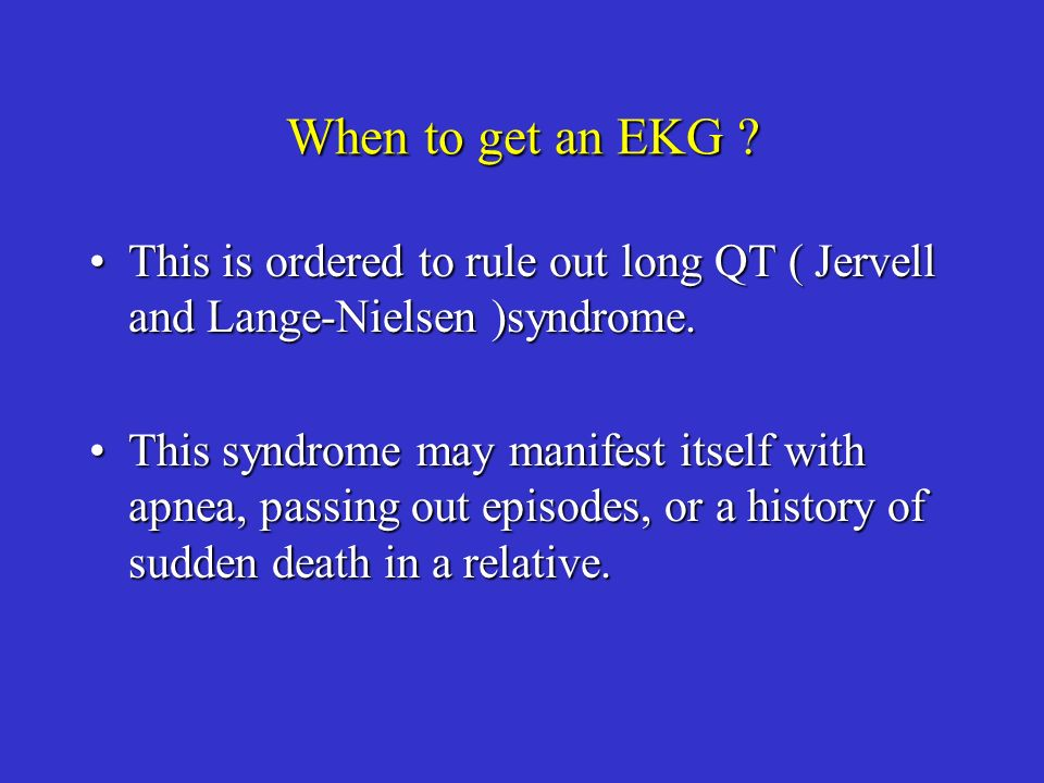 When to get an EKG This is ordered to rule out long QT ( Jervell and Lange-Nielsen )syndrome.