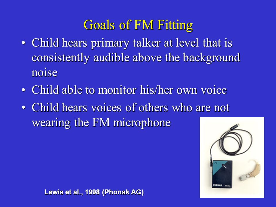 Goals of FM Fitting Child hears primary talker at level that is consistently audible above the background noise.