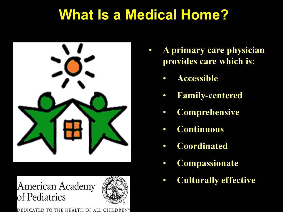 What Is a Medical Home A primary care physician provides care which is: Accessible. Family-centered.