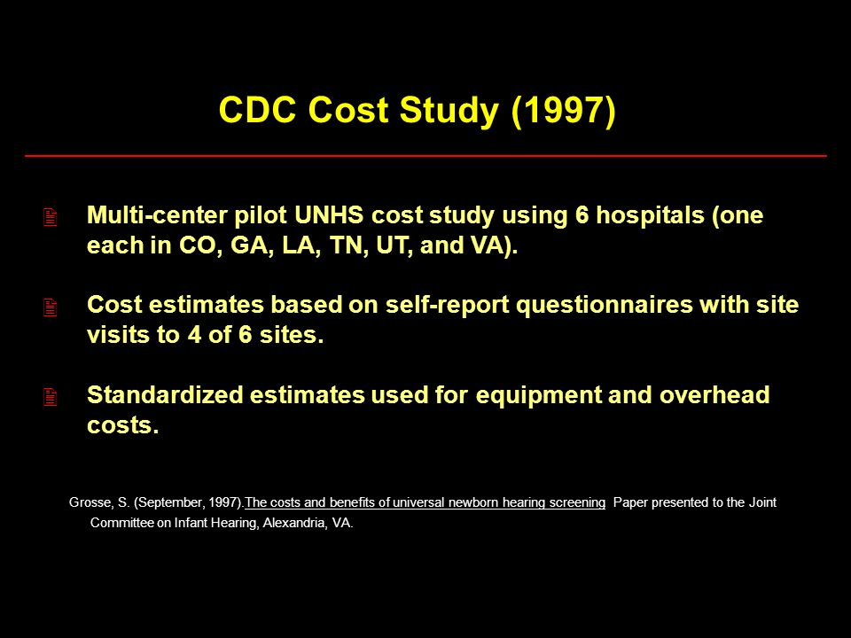 CDC Cost Study (1997) 2. Multi-center pilot UNHS cost study using 6 hospitals (one. each in CO, GA, LA, TN, UT, and VA).