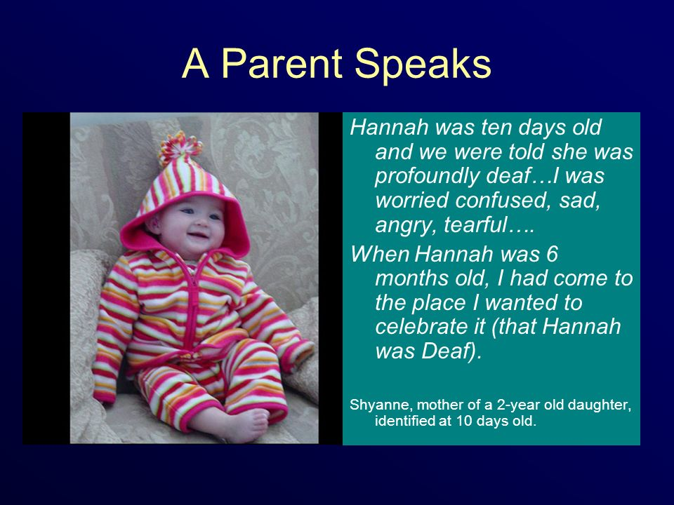 A Parent Speaks Hannah was ten days old and we were told she was profoundly deaf…I was worried confused, sad, angry, tearful….