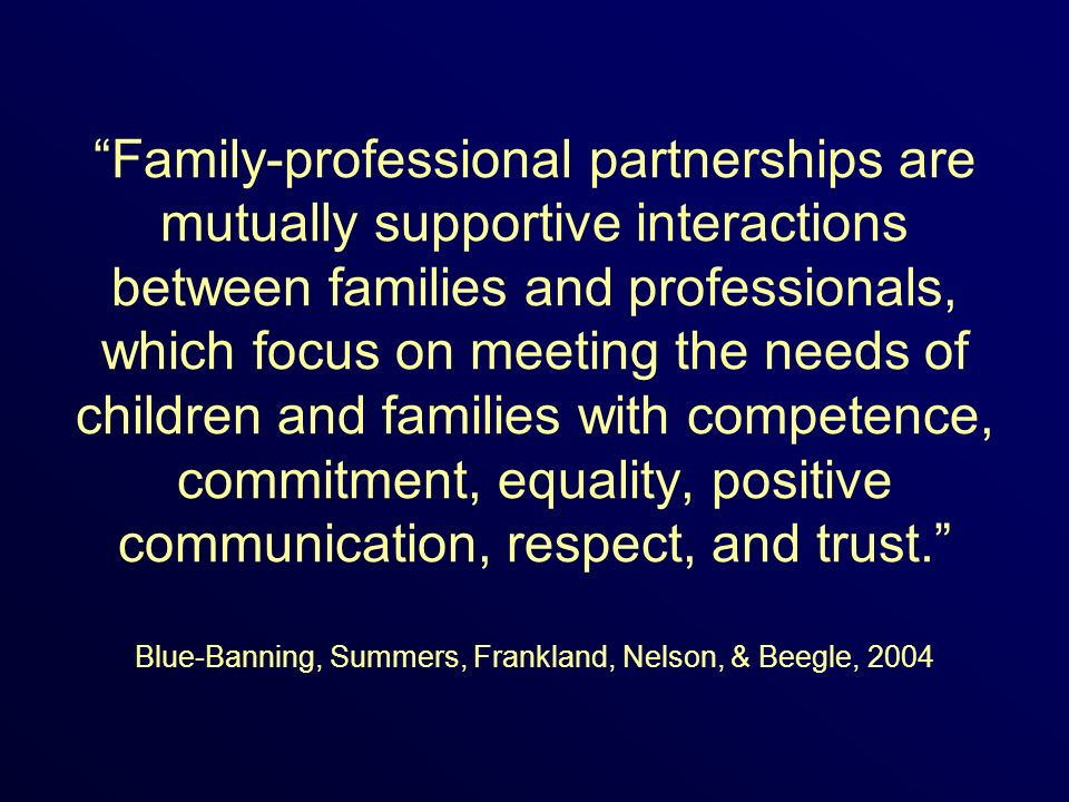 Family-professional partnerships are mutually supportive interactions between families and professionals, which focus on meeting the needs of children and families with competence, commitment, equality, positive communication, respect, and trust. Blue-Banning, Summers, Frankland, Nelson, & Beegle, 2004