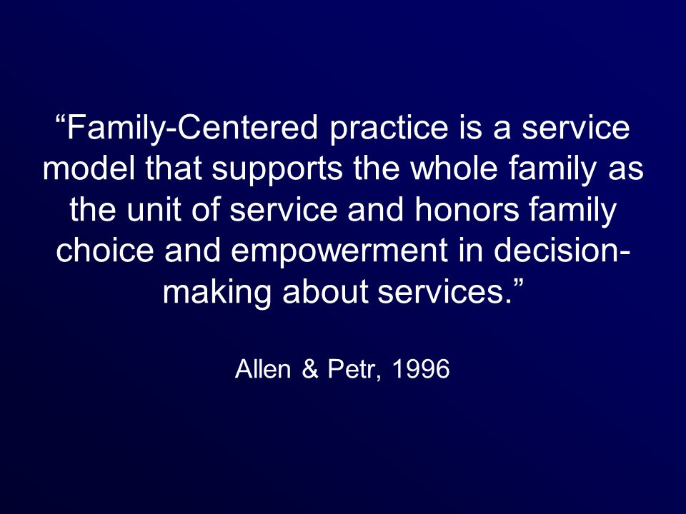Family-Centered practice is a service model that supports the whole family as the unit of service and honors family choice and empowerment in decision-making about services. Allen & Petr, 1996