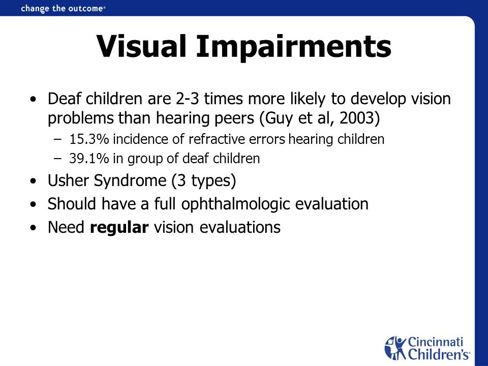 Visual Impairments Deaf children are 2-3 times more likely to develop vision problems than hearing peers (Guy et al, 2003)