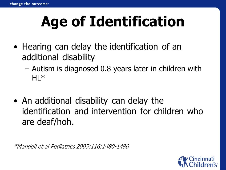 Age of Identification Hearing can delay the identification of an additional disability. Autism is diagnosed 0.8 years later in children with HL*